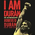 I Am Duran: The Autobiography of Roberto Duran Audiobook by Roberto Duran Narrated by Henry Leyva