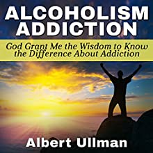 Alcoholism Addiction: God Grant Me the Wisdom to Know the Difference About Addiction (       UNABRIDGED) by Albert Ullman Narrated by Glenn Langohr