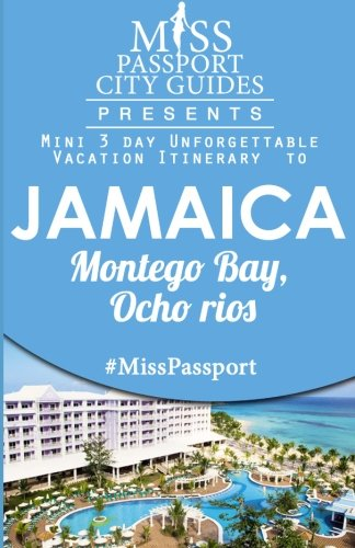 Miss Passport City Guides Presents:  Mini 3 day Unforgettable Vacation Itinerary to Jamaica Montego Bay, Ocho Rios (Miss Passport Travel Guides)