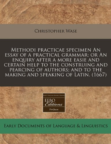 Methodi-Practicae-Specimen-an-Essay-of-a-Practical-Grammar-Or-an-Enquiry-After-a-More-Easie-and-Certain-Help-to-the-Construing-and-Pearcing-of-Authors-And-to-the-Making-and-Speaking-of-Latin-1667