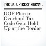 GOP Plan to Overhaul Tax Code Gets Held Up at the Border   Richard Rubin