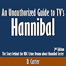 An Unauthorized Guide to TV's Hannibal: The Story Behind the NBC Crime Drama About Hannibal Lecter: Second Edition (       UNABRIDGED) by D. Carter Narrated by Scott Clem