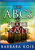 ABCs of Praise and Prayer: A Christian Living Prayer Guide: How 15 minutes with God Can Change Your Day (Christian Devotions Ministries Series)