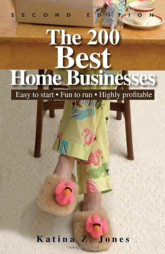 The 200 Best Home Businesses: Easy To Start, Fun To Run, Highly Profitable - Katina Z. Jones
