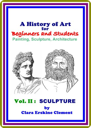 Clara Erskine Clement - A History of Art for Beginners and Students / Painting, Sculpture, Architecture, Vol. II SCULPTURE by Clara Erskine Clement : (full image Illustrated) (Vol. II : SCULPTURE)