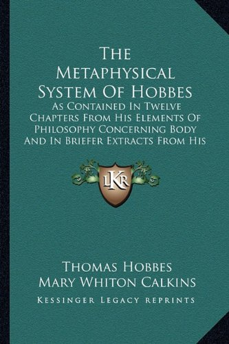 The Metaphysical System of Hobbes: As Contained in Twelve Chapters from His Elements of Philosophy Concerning Body and in Briefer Extracts from His Human Nature and Leviathan
