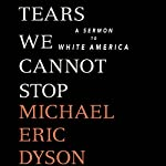 Tears We Cannot Stop: A Sermon to White America | Michael Eric Dyson