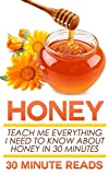 Honey: Teach Me Everything I Need To Know About Honey In 30 Minutes (Honey Benefits - Allergy Relief - Herbal Remedies - Over the Counter - Healing)