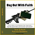 Bug Out with Faith: Learn How to Strengthen Your Spiritual Survival Techniques with Prayer and Become the Ultimate Christian Patriot Survivalist | Tom Eckerd,Patrick Baldwin
