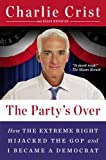 The Partys Over: How the Extreme Right Hijacked the GOP and I Became a Democrat