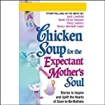 Chicken Soup for the Expectant Mother's Soul: Stories to Inspire and Warm the Hearts of Soon-to-Be-Mothers | Jack Canfield,Mark Victor Hansen,Patty Aubery,Nancy Mitchell