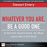 img - for Whatever You Are, Be a Good One: To Get from Good to Great, You Must Learn How to Get Good (FT Press Delivers Elements) book / textbook / text book