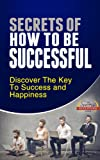 How To Be Successful - Discover The Key To Success and Happiness