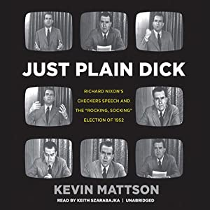 Just Plain Dick: Richard Nixon's Checkers Speech and the 'Rocking, Socking' Election of 1952 | [Kevin Mattson]