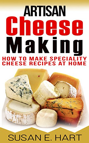 CHEESE: Artisan Cheese Making: How To Make Speciality Cheese Recipes At Home (Homemade Cheese ...