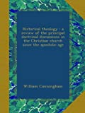 Historical theology : a review of the principal doctrinal discussions in the Christian church since the apostolic age