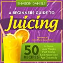 A Beginners Guide To Juicing: 50 Recipes To Detox, Lose Weight, Feel Young, Look Great And Age Gracefully: The Juicing Solution, Volume 1 (       UNABRIDGED) by Sharon Daniels Narrated by Anne Marie Susan Silvey