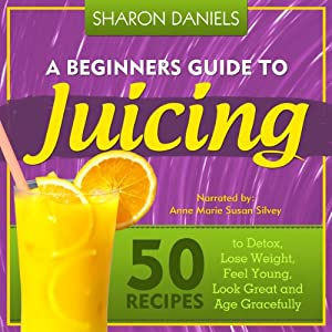 A Beginners Guide To Juicing: 50 Recipes To Detox, Lose Weight, Feel Young, Look Great And Age Gracefully Audiobook
