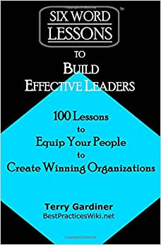 Six-Word Lessons To Build Effective Leaders: 100 Lessons To Equip Your People To Create Winning Organizations (The Six-Word Lessons Series)