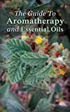 The Guide To Aromatherapy and Essential Oils: How To Cure, Clean, And Enjoy The Benefits Of Aromatherapy