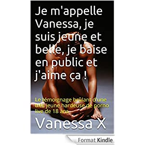 Je m'appelle Vanessa, je suis jeune et belle, je baise en public et j'aime ça !: Le témoignage brûlant d'une très jeune hardeuse de porno live de 18 ans