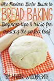 The Modern Girls Guide to Bread Baking: Tips & Tricks for Creating the Perfect Loaf.