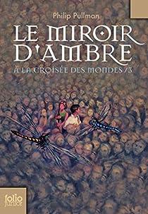 � la Crois�e des Mondes, tome 3 : Le Miroir d'Ambre par Philip Pullman