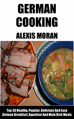 Top 30 Healthy, Popular, Delicious And Easy German Breakfast, Appetizer And Main Dish Meals by Alexis Moran