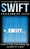 Programming: Swift: Create A Fully Functioning App: Learn In A Day! (Apps, PHP, HTML, Python, Programming Guide, Java, App...