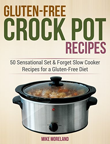 Gluten-Free Crock Pot Recipes: 50 Sensational Set & Forget Slow Cooker Recipes for a Gluten-Free Diet by Mike Moreland