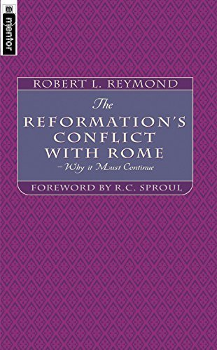 The Reformation's Conflict With Rome: Why it must continue by Robert L. Reymond (2001-05-16)