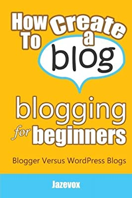 How To Create A Blog - Blogging For Beginners: Blogger Versus WordPress Blogs (Internet Marketing Strategies) (Volume 3) by Jazevox (2016-02-25)