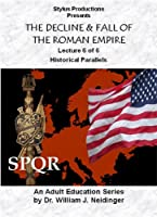 THE DECLINE & FALL OF THE ROMAN EMPIRE. LECTURE 6 OF 6. HISTORICAL PARALLELS
