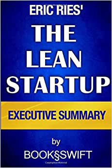 The Lean Startup: The Lean Startup Executive Summary: How Today's Entrepreneurs Use Continuous Innovation To Create Radically Successful Businesses By Eric Ries (The Lean Startup By Eric Ries Summary)