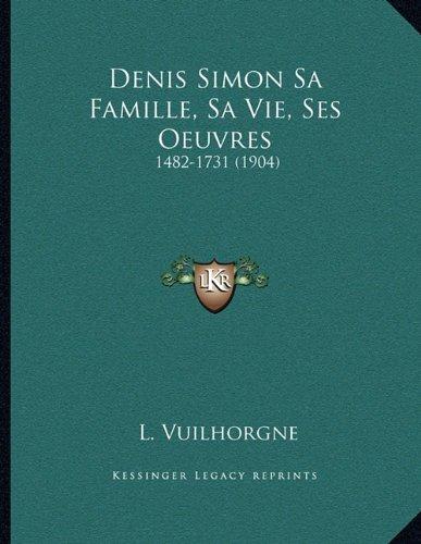 Denis Simon Sa Famille, Sa Vie, Ses Oeuvres: 1482-1731 (1904)