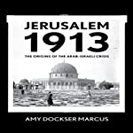 Jerusalem 1913: The Origins of the Arab-Israeli Conflict | Amy Dockser Marcus