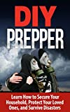 DIY PREPPER - Learn How to Secure your Home, Protect your Family, and Survive any Disaster: DIY Survival Hacks/DIY Prepping/DIY Survival (DIY Prepper, DIY Prepping, DIY Survival Hacks, DIY Survival)