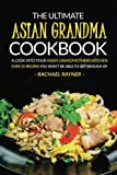 The Ultimate Asian Grandma Cookbook: A Look into Your Asian Grandmothers Kitchen - Over 25 Recipes You Won't Be Able to Get Enough Of