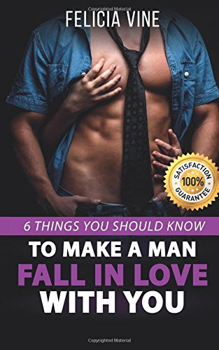 How to Make a Man Fall in Love with You: How to Seduce a Man. 6 Simple Steps to Make Him Beg for Your Attention (Dating Advice for Women - How to Get ... - Make Him Want You) (How to Get a Boyfriend)