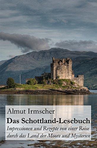 Das Schottland-Lesebuch: Impressionen und Rezepte von einer Reise durch das Land der Moore und Mysterien (German Edition) by Almut Irmscher