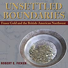 Unsettled Boundaries: Fraser Gold and the British-American Northwest Audiobook by Robert E Ficken Narrated by Richard Peterson