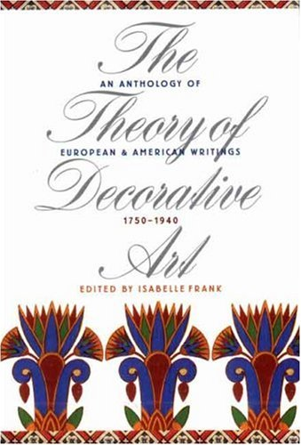 The Theory of Decorative Art: An Anthology of European and American Writings, 1750-1940 (Bard Graduate Center for Studie