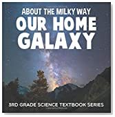 About the Milky Way (Our Home Galaxy) : 3rd Grade Science Textbook Series