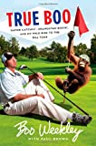 True Boo: Gator Catchin', Orangutan Boxin', and My Wild Ride to the PGA Tour (0312617291) by Weekley, Boo