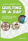 img - for Quilting: Learn Quilting In A DAY! - The Ultimate Crash Course to Learning the Basics of Quilting In No Time (Quilting, Quilting Course, Quilting Development, Quilting Books, Quilting for Beginners) book / textbook / text book