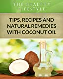 Coconut Oil:Tips, Recipes and Natural Remedies (The Healthy Lifestyle)