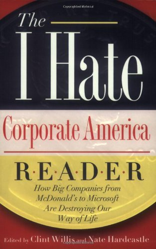 """The I Hate Corporate America Reader: How Big Companies from McDonald's to Microsoft Are Destroying Our Way of Life (The """"""""I Hate"""""""" Series)"""