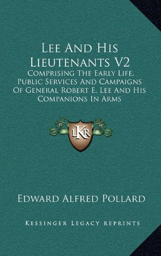 Lee and His Lieutenants V2: Comprising the Early Life, Public Services and Campaigns of General Robert E. Lee and His Companions in Arms