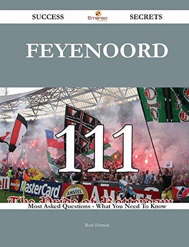 Feyenoord 111 Success Secrets - 111 Most Asked Questions on Feyenoord - What You Need to Know