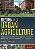 img - for Designing Urban Agriculture: A Complete Guide to the Planning, Design, Construction, Maintenance and Management of Edible Landscapes by Philips, April Published by Wiley 1st (first) edition (2013) Hardcover book / textbook / text book